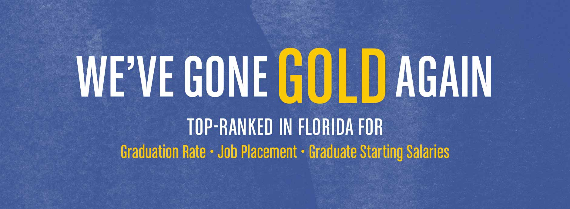 We've Gone Gold Again. Top Ranked in Florida for Graduation Rate, Job Placement and Graduate Starting Salaries