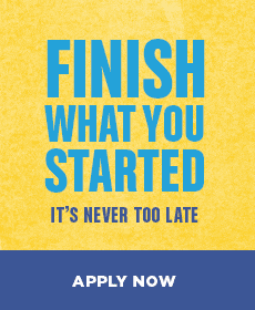Finish What You Started: It's Never Too Late.  Apply Now